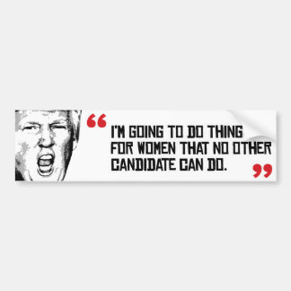 Trump Quote - I'm going to do things for women tha Bumper Sticker