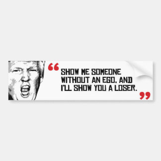 Trump Quote - Show me someone without an ego - Bumper Sticker
