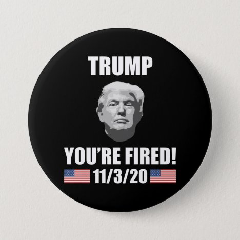 Trump - You're Fired! 2020 Election Anti-Trump Button
