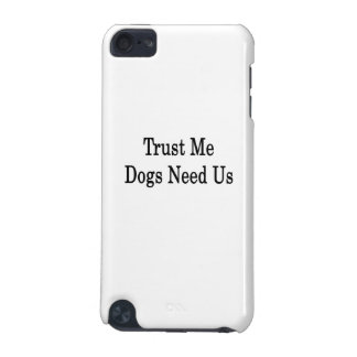 Trust Me Dogs Need Us iPod Touch (5th Generation) Covers