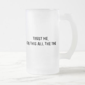 Trust Me I Do This All The Time Frosted Glass Beer Mug