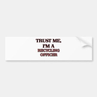 Trust Me I m A RECYCLING OFFICER Bumper Stickers