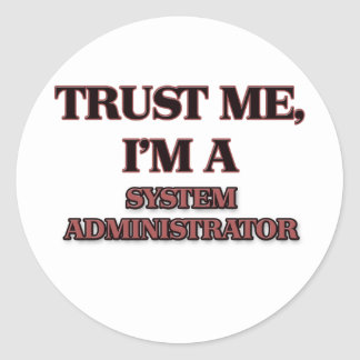 Trust Me I m A SYSTEM ADMINISTRATOR Round Sticker