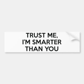 Trust Me, I'm Smarter Than You Bumper Sticker