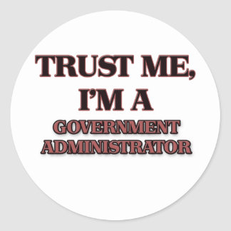 Trust Me I'm A GOVERNMENT ADMINISTRATOR Round Stickers