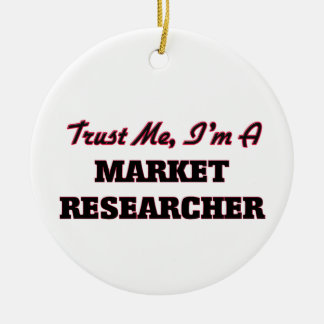 Trust me I'm a Market Researcher Ceramic Ornament