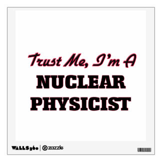 Trust me I'm a Nuclear Physicist Wall Graphics