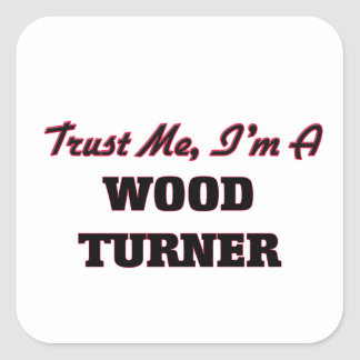 Trust me I'm a Wood Turner Square Stickers