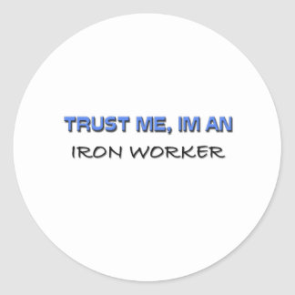 Trust Me I'm an Iron Worker Classic Round Sticker