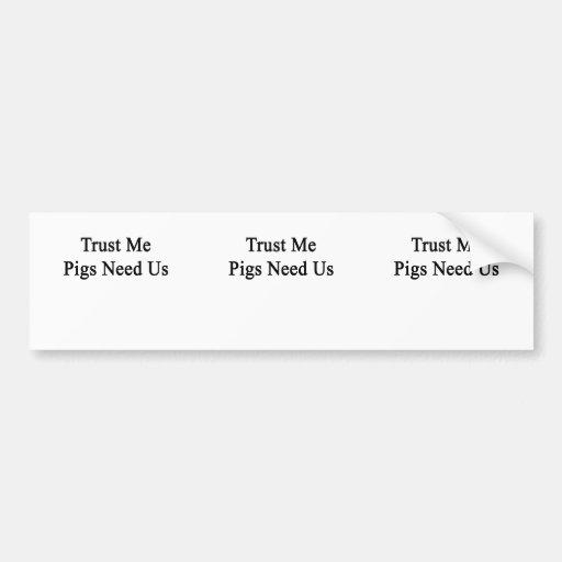 Trust Me Pigs Need Us Bumper Stickers