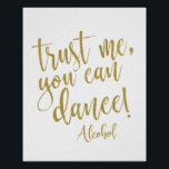 "Trust me, you can dance gold glitter 8x10 Sign<br><div class=""desc"">An elegant cutting edge wedding sign,  features the text &quot;Trust me, you can dance! Alcohol&quot; in a extroverted script font,  the glitter texture adds a festive and glamorous touch. The background color can personalized according to your needs and preferences,  please contact me if you have any special request.</div>"