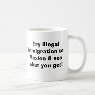 Try illegal immigration to Mexico and see what ... Coffee Mug