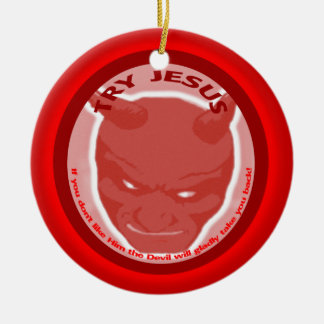 Try Jesus. If you don't like Him the Devil will.. Ceramic Ornament