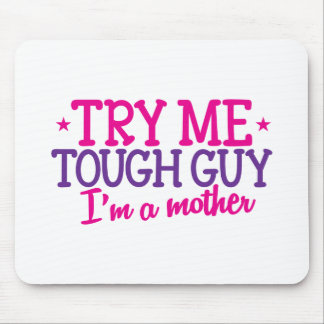 Try me TOUGH GUY I'm a MOTHER! Mouse Pad