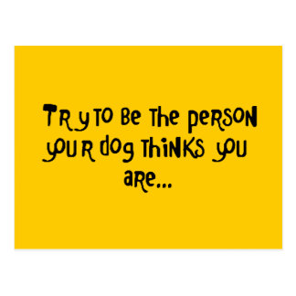 Try To Be the Person Your Dog Thinks U R Postcard
