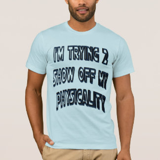 Trying to Show Physicality Shirt