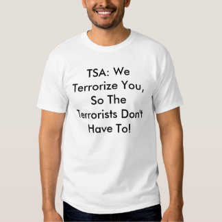 TSA: We Terrorize You, So The Terrorists Don't ... Tee Shirts