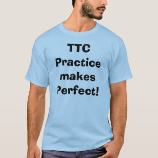 TTCPractice makes Perfect! T-Shirt