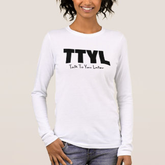 TTYL Talk to You Later Long Sleeve T-Shirt
