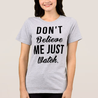 Tumblr T-Shirt Don't Believe Me Just Watch