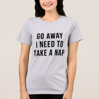 Tumblr T-Shirt Go Away I Need To Take A Nap
