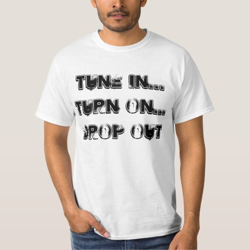 Tune in... turn on... drop out. shirts