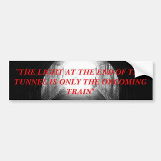 """tunnel, """"THE LIGHT AT THE END OF THE TUNNEL IS ... Bumper Sticker"""