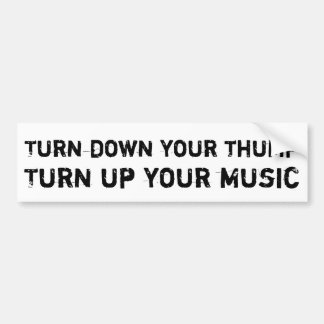 Turn down your thump, turn up your music bumper sticker
