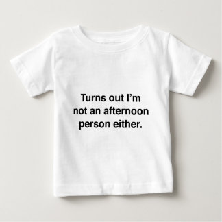 Turns Out I'm Not An Afternoon Person Either Baby T-Shirt