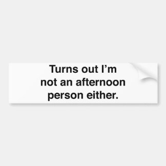 Turns Out I'm Not An Afternoon Person Either Bumper Sticker