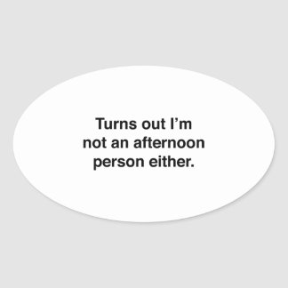 Turns Out I'm Not An Afternoon Person Either Oval Sticker