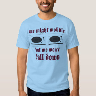 Turntables might wobble tee shirt