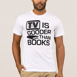 TV is Gooder Than Books Funny T-Shirt