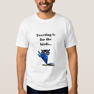 Tweeting is for the birds t-shirt