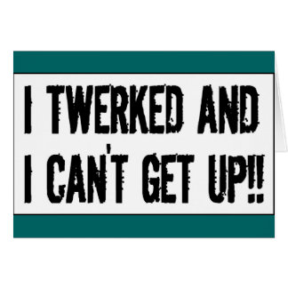 Twerking past 75 'I twerked and I can't get up!' Card