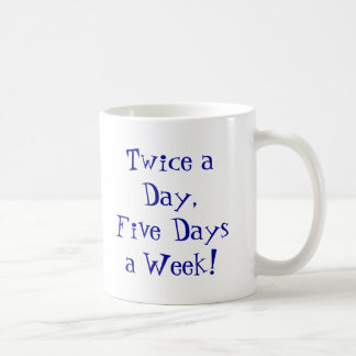 Twice a Day,Five Days a Week! Coffee Mug