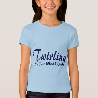 "Twirling It""s what I do T-Shirt"