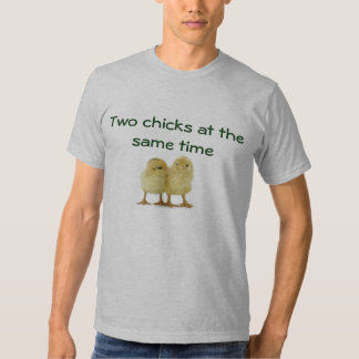 Two chicks at the same time tee shirts