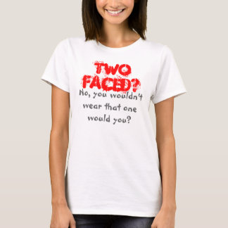 TWO FACED? No you wouldn't wear that one would you T-Shirt