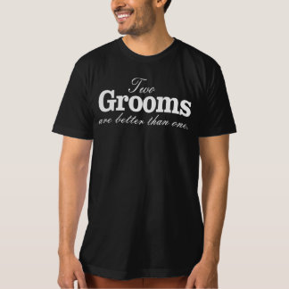 TWO GROOMS ARE BETTER THAN ONE. TEE SHIRT