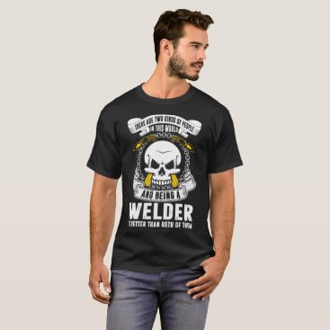 Professional Business Two Kind Of People In World Being Welder Better T-Shirt
