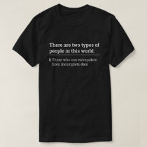 Two types of people - extrapolate incomplete data T-Shirt