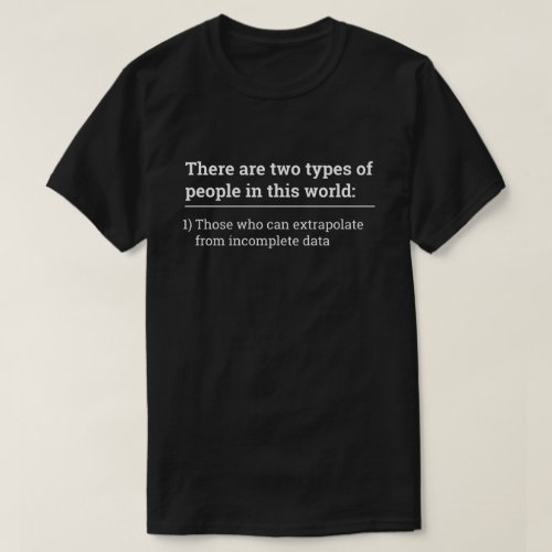 Two types of people _ extrapolate incomplete data T_Shirt