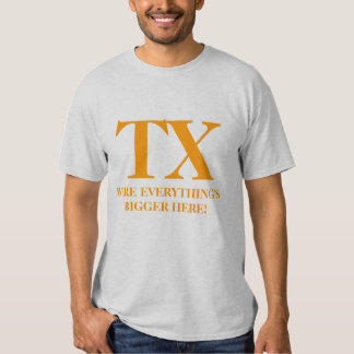 TX, WERE EVERYTHING'S BIGGER HERE! T-SHIRT