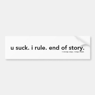 u suck. i rule. end of story. bumper sticker