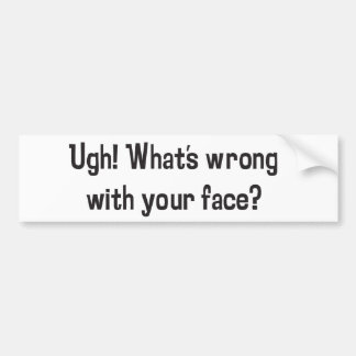 Ugh! What's Wrong With Your Face? Bumper Sticker