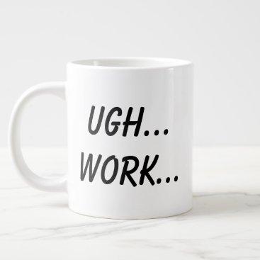 Ugh... Work... Giant Coffee Mug