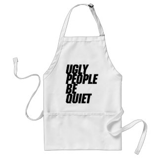 Ugly People Be Quiet Adult Apron