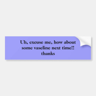 Uh, excuse me, how aboutsome vaseline next time... bumper sticker