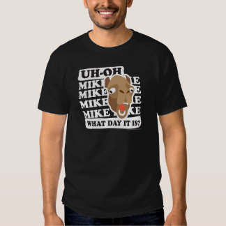 Uh Oh. Mike, Mike, What Day Is It? Tees